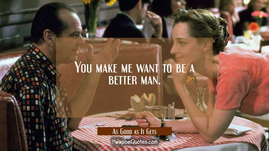 You make me want to be a better man. Movie Quotes Quotes