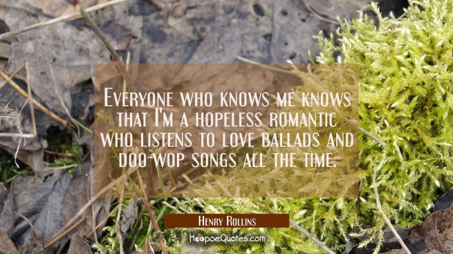 Everyone who knows me knows that I'm a hopeless romantic who listens to love ballads and doo-wop so
