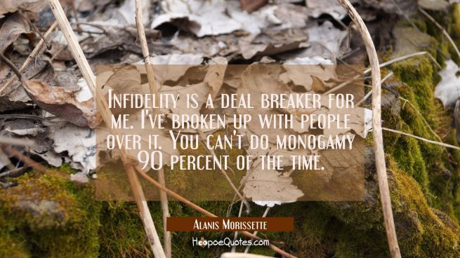 Infidelity is a deal breaker for me. I've broken up with people over it. You can't do monogamy 90 p