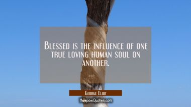 Blessed is the influence of one true loving human soul on another.