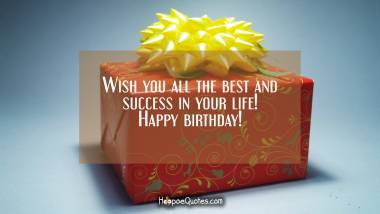Wish you all the best and success in your life! Happy birthday! Quotes
