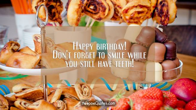 Happy birthday! Don't forget to smile while you still have teeth!