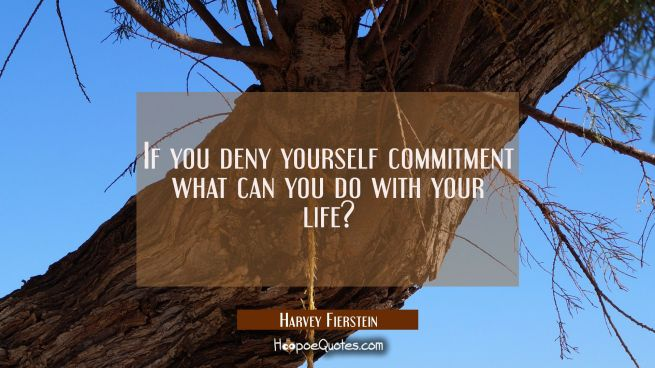 If you deny yourself commitment what can you do with your life?