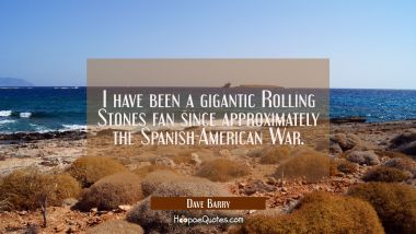 I have been a gigantic Rolling Stones fan since approximately the Spanish-American War. Dave Barry Quotes