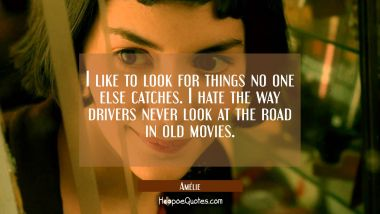 I like to look for things no one else catches. I hate the way drivers never look at the road in old movies. Quotes