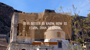 It is better to know how to learn than to know.