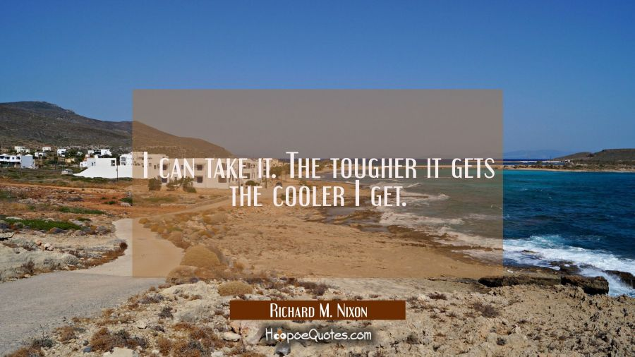 I can take it. The tougher it gets the cooler I get. Richard M. Nixon Quotes