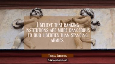I believe that banking institutions are more dangerous to our liberties than standing armies. Thomas Jefferson Quotes
