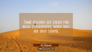 Some fellows get credit for being conservative when they are only stupid.