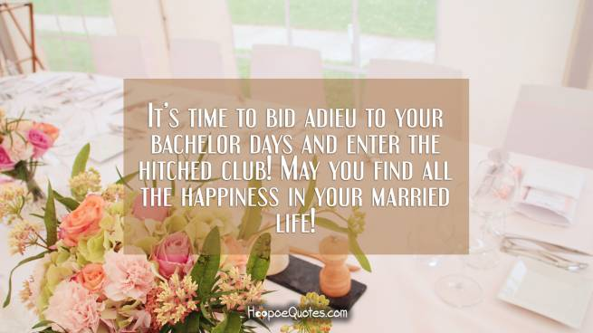 It's time to bid adieu to your bachelor days and enter the hitched club! May you find all the happiness in your married life!