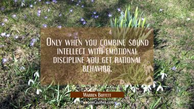 Only when you combine sound intellect with emotional discipline you get rational behavior.