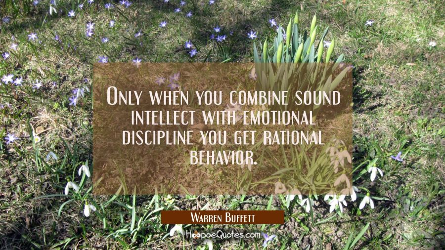 Only when you combine sound intellect with emotional discipline you get rational behavior. Warren Buffett Quotes