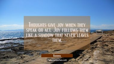 Thoughts give joy when they speak or act. Joy follows them like a shadow that never leaves them. Buddha Quotes