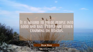 It is absurd to divide people into good and bad. People are either charming or tedious. Oscar Wilde Quotes
