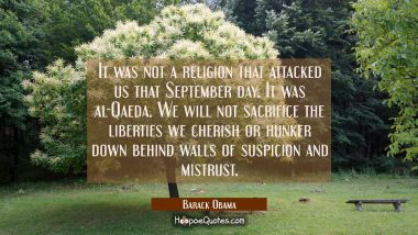 It was not a religion that attacked us that September day. It was al-Qaeda. We will not sacrifice t