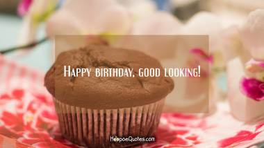 Happy birthday, good looking! Quotes
