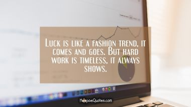 Luck is like a fashion trend, it comes and goes. But hard work is timeless, it always shows. New Job Quotes