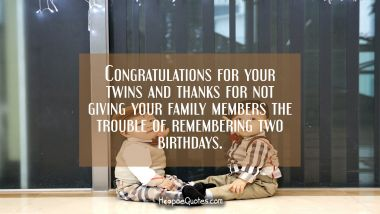 Congratulations for your twins and thanks for not giving your family members the trouble of remembering two birthdays.