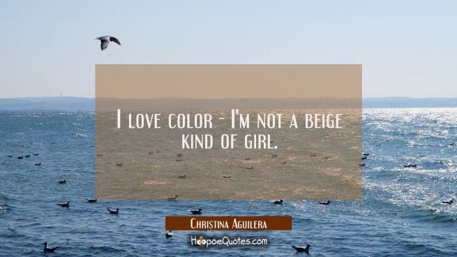I love color - I'm not a beige kind of girl.