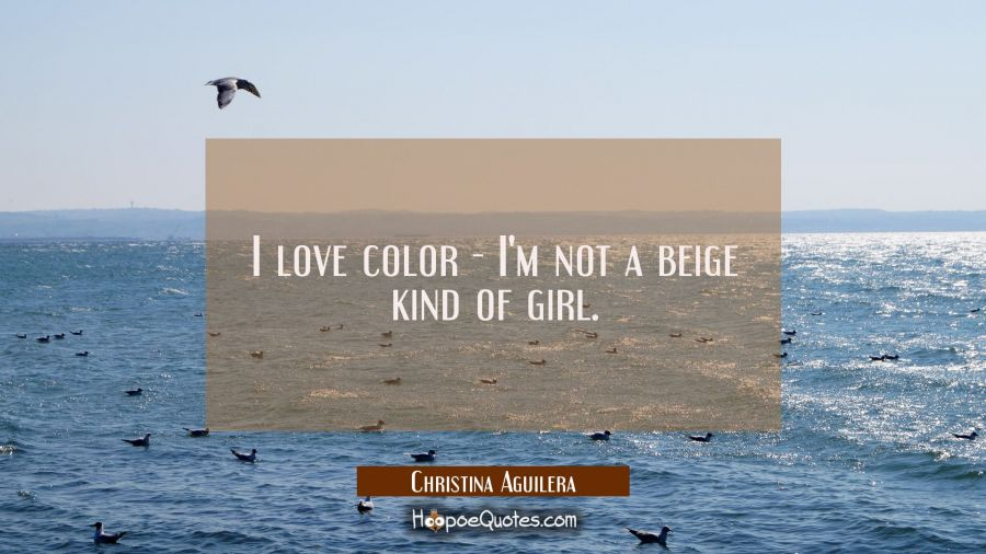 I love color - I'm not a beige kind of girl. Christina Aguilera Quotes