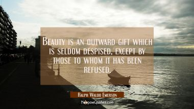Beauty is an outward gift which is seldom despised except by those to whom it has been refused. Ralph Waldo Emerson Quotes