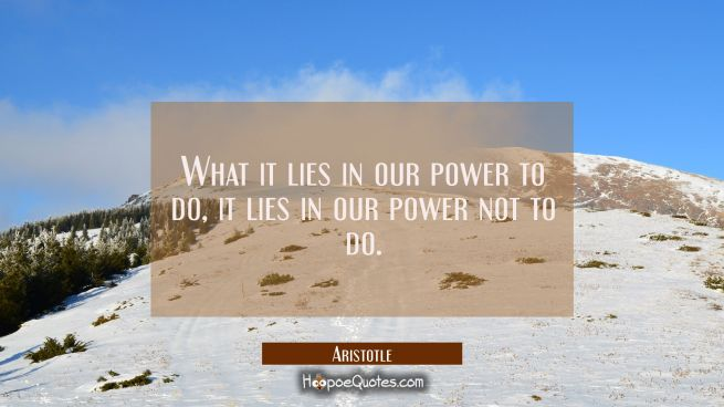 What it lies in our power to do it lies in our power not to do.