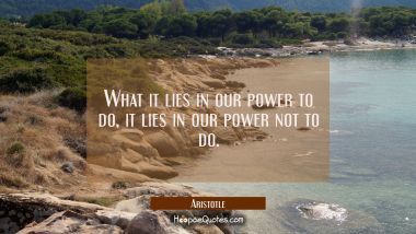 What it lies in our power to do it lies in our power not to do. Aristotle Quotes