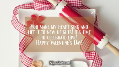 You make my heart sing and lift it to new heights! It's time to celebrate love! Happy Valentine's Day! Valentine's Day Quotes