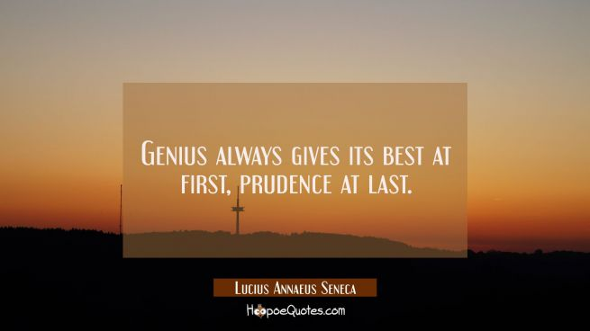 Genius always gives its best at first, prudence at last.