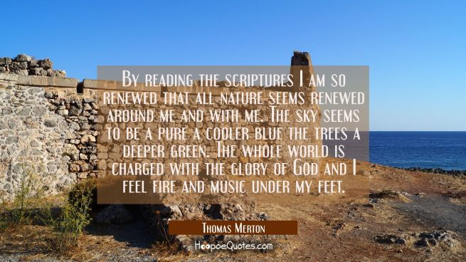 By reading the scriptures I am so renewed that all nature seems renewed around me and with me. The