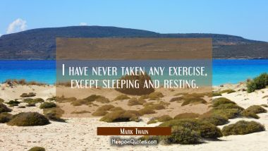 I have never taken any exercise except sleeping and resting. Mark Twain Quotes
