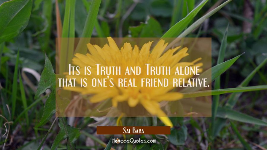 Its is Truth and Truth alone that is one's real friend relative. Sai Baba Quotes