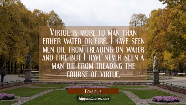 Virtue is more to man than either water or fire. I have seen men die from treading on water and fir