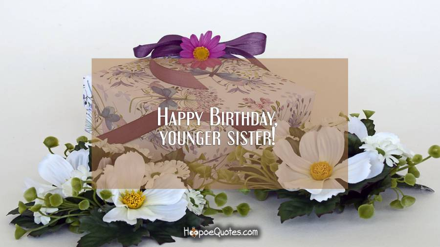 Happy Birthday, younger sister! Birthday Quotes