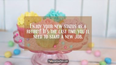 Enjoy your new status as a retiree! It's the last time you'll need to start a new job.