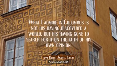 What I admire in Columbus is not his having discovered a world, but his having gone to search for it on the faith of his own opinion. Anne Robert Jacques Turgot Quotes
