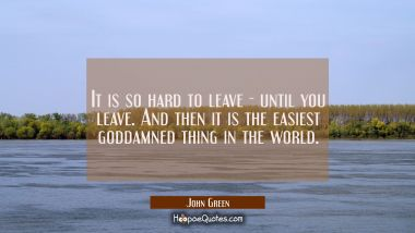 It is so hard to leave - until you leave. And then it is the easiest goddamned thing in the world. John Green Quotes