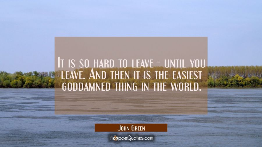 Quote of the Day - It is so hard to leave - until you leave. And then it is the easiest goddamned thing in the world. - John Green