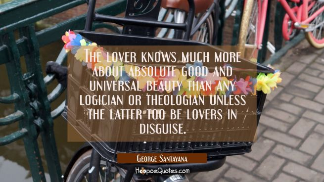 The lover knows much more about absolute good and universal beauty than any logician or theologian