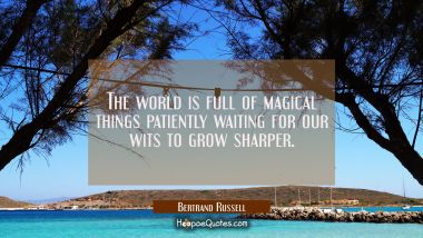 The world is full of magical things patiently waiting for our wits to grow sharper. Bertrand Russell Quotes
