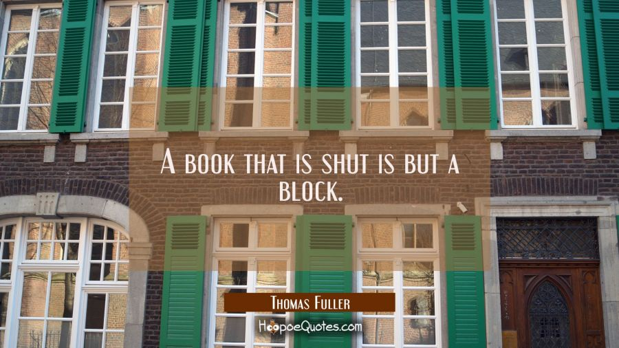A book that is shut is but a block. Thomas Fuller Quotes