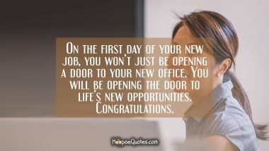 On the first day of your new job, you won't just be opening a door to your new office. You will be opening the door to life's new opportunities. Congratulations. New Job Quotes