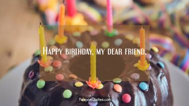 Happy birthday, my dear friend. Quotes