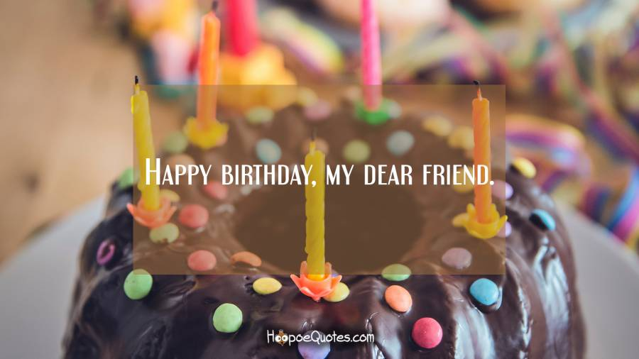 Happy birthday, my dear friend. Birthday Quotes