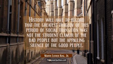History will have to record that the greatest tragedy of this period of social transition was not t