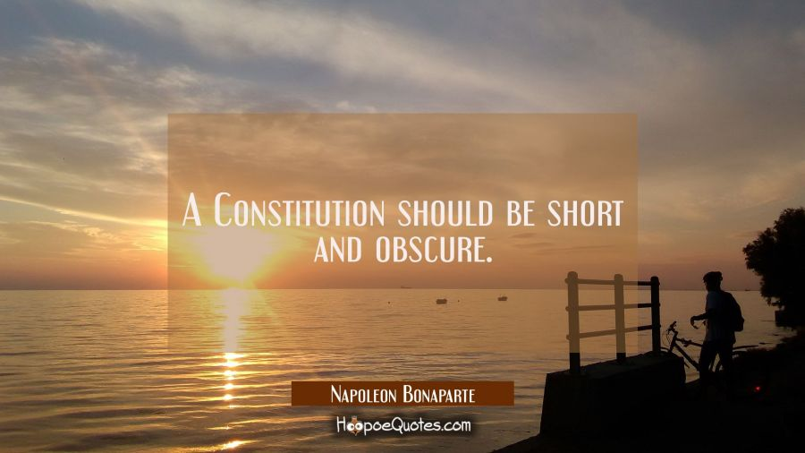 A Constitution should be short and obscure. Napoleon Bonaparte Quotes