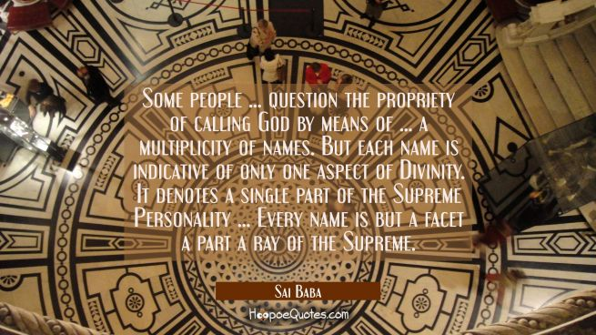 Some people ... question the propriety of calling God by means of ... a multiplicity of names. But