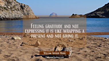 Feeling gratitude and not expressing it is like wrapping a present and not giving it. William Arthur Ward Quotes
