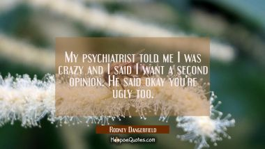 My psychiatrist told me I was crazy and I said I want a second opinion. He said okay you're ugly to