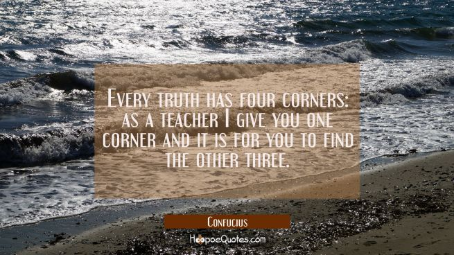 Every truth has four corners: as a teacher I give you one corner and it is for you to find the othe